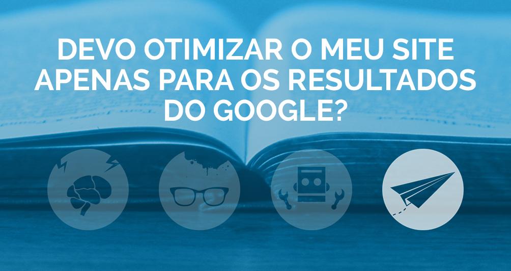 Devo otimizar o meu site apenas para os resultados do Google?
